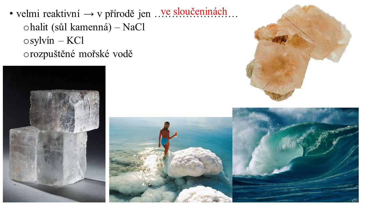 velmi reaktivní → v přírodě jen …………………… o halit (sůl kamenná) – NaCl o sylvín – KCl o rozpuštěné mořské vodě ve sloučeninách