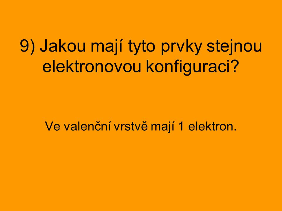 9) Jakou mají tyto prvky stejnou elektronovou konfiguraci? Ve valenční vrstvě mají 1 elektron.