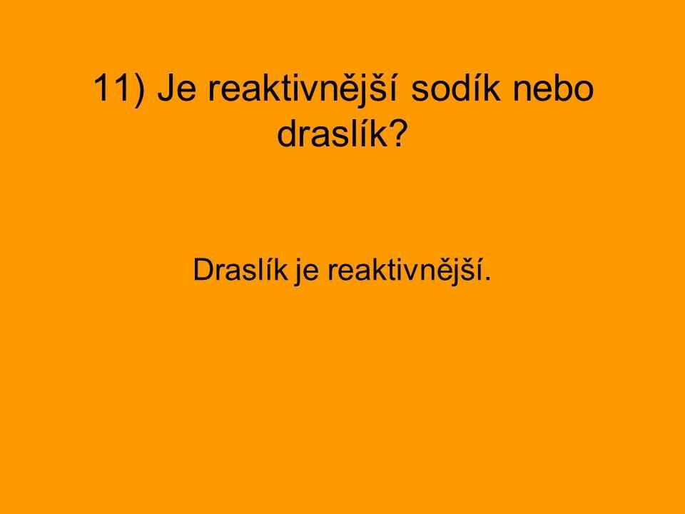 11) Je reaktivnější sodík nebo draslík? Draslík je reaktivnější.