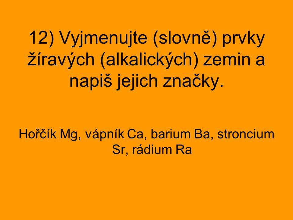 12) Vyjmenujte (slovně) prvky žíravých (alkalických) zemin a napiš jejich značky. Hořčík Mg, vápník Ca, barium Ba, stroncium Sr, rádium Ra