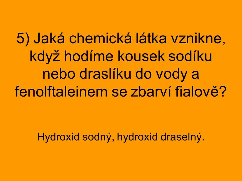 5) Jaká chemická látka vznikne, když hodíme kousek sodíku nebo draslíku do vody a fenolftaleinem se zbarví fialově? Hydroxid sodný, hydroxid draselný.