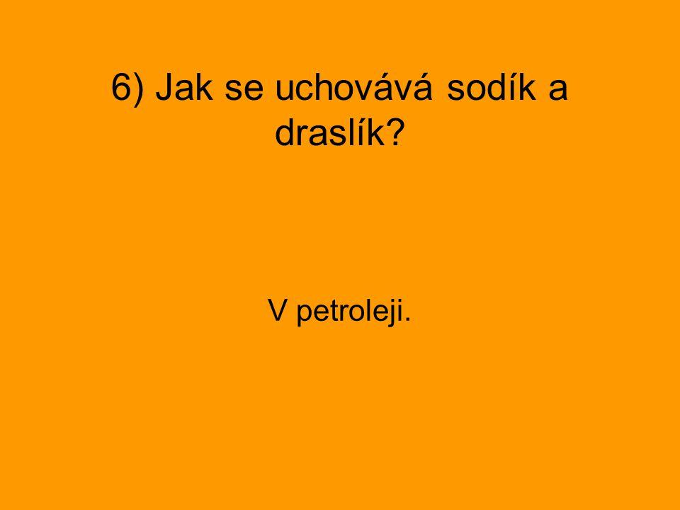 6) Jak se uchovává sodík a draslík? V petroleji.