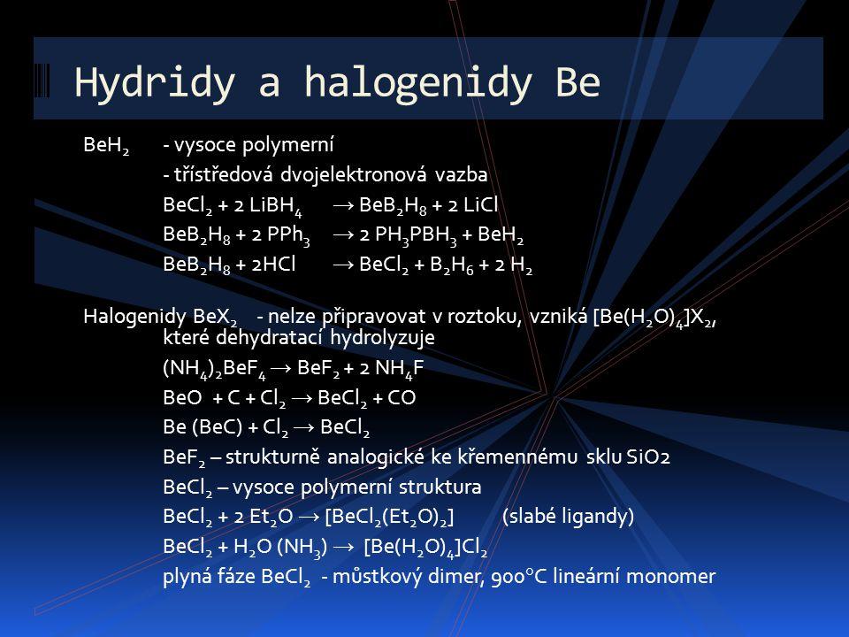 BeH 2 - vysoce polymerní - třístředová dvojelektronová vazba BeCl 2 + 2 LiBH 4 → BeB 2 H 8 + 2 LiCl BeB 2 H 8 + 2 PPh 3 → 2 PH 3 PBH 3 + BeH 2 BeB 2 H