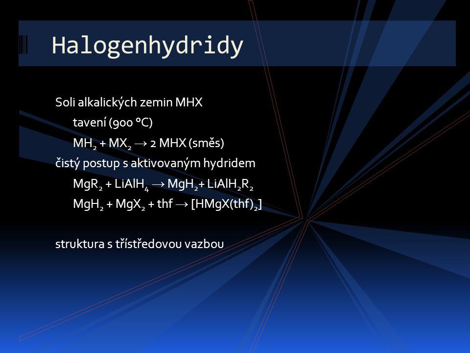 Halogenhydridy Soli alkalických zemin MHX tavení (900 °C) MH 2 + MX 2 → 2 MHX (směs) čistý postup s aktivovaným hydridem MgR 2 + LiAlH 4 → MgH 2 + LiA