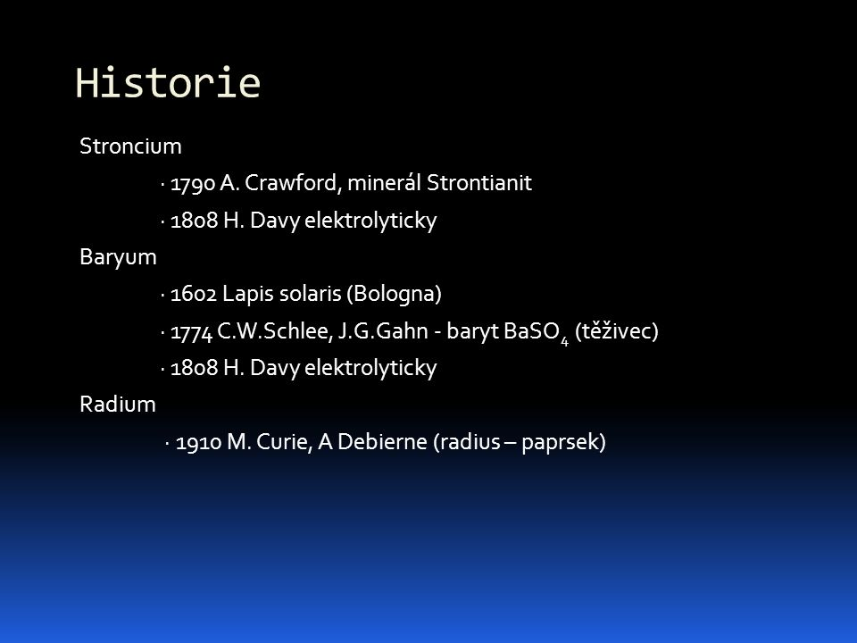 Stroncium · 1790 A. Crawford, minerál Strontianit · 1808 H. Davy elektrolyticky Baryum · 1602 Lapis solaris (Bologna) · 1774 C.W.Schlee, J.G.Gahn - ba