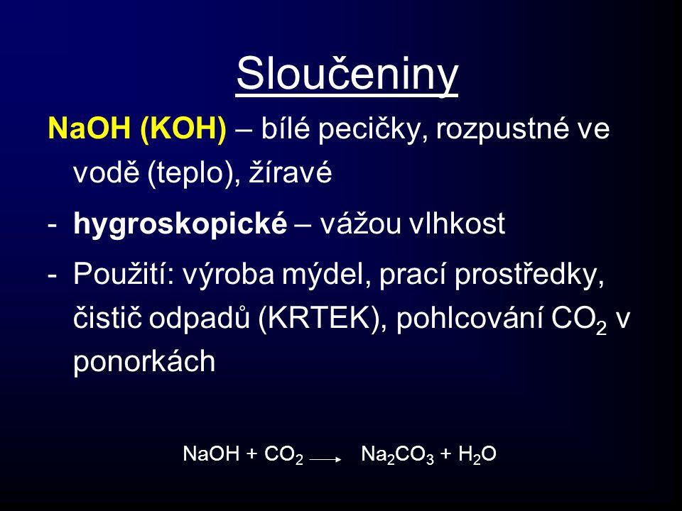 Sloučeniny NaOH (KOH) – bílé pecičky, rozpustné ve vodě (teplo), žíravé -hygroskopické – vážou vlhkost -Použití: výroba mýdel, prací prostředky, čistič odpadů (KRTEK), pohlcování CO 2 v ponorkách NaOH + CO 2 Na 2 CO 3 + H 2 O
