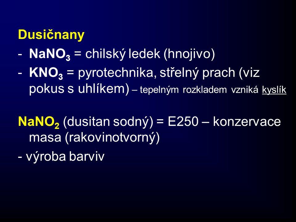 Dusičnany -NaNO 3 = chilský ledek (hnojivo) -KNO 3 = pyrotechnika, střelný prach (viz pokus s uhlíkem) – tepelným rozkladem vzniká kyslík NaNO 2 (dusitan sodný) = E250 – konzervace masa (rakovinotvorný) - výroba barviv