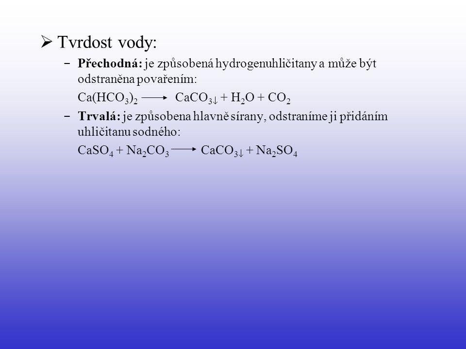  Tvrdost vody: - Přechodná: je způsobená hydrogenuhličitany a může být odstraněna povařením: Ca(HCO 3 ) 2 CaCO 3  + H 2 O + CO 2 - Trvalá: je způsob