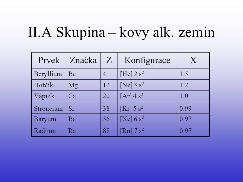II.A Skupina – kovy alk. zemin PrvekZnačkaZKonfiguraceX BerylliumBe4[He] 2 s 2 1.5 HořčíkMg12[Ne] 3 s 2 1.2 VápníkCa20[Ar] 4 s 2 1.0 StronciumSr38[Kr]