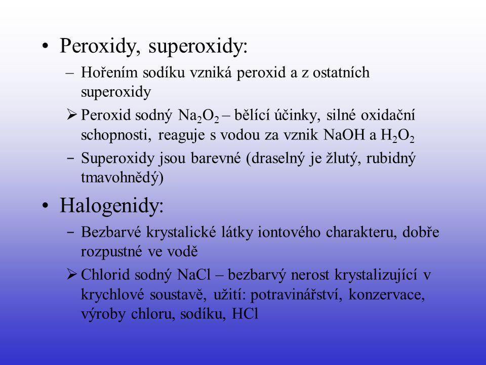Peroxidy, superoxidy: –Hořením sodíku vzniká peroxid a z ostatních superoxidy  Peroxid sodný Na 2 O 2 – bělící účinky, silné oxidační schopnosti, rea