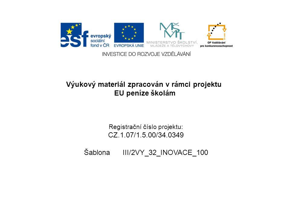 Výukový materiál zpracován v rámci projektu EU peníze školám Registrační číslo projektu: CZ.1.07/1.5.00/34.0349 Šablona III/2VY_32_INOVACE_100