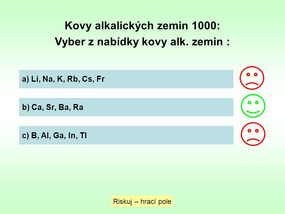 Kovy alkalických zemin 1000: Vyber z nabídky kovy alk. zemin : a) Li, Na, K, Rb, Cs, Fr b) Ca, Sr, Ba, Ra c) B, Al, Ga, In, Tl Riskuj – hrací pole