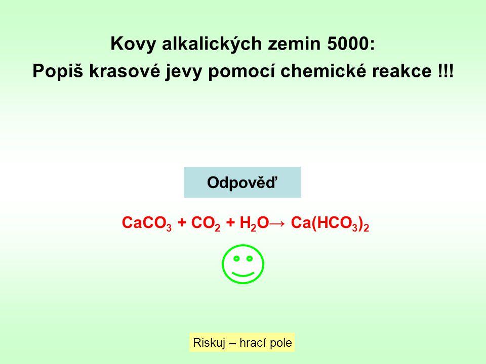 Kovy alkalických zemin 5000: Popiš krasové jevy pomocí chemické reakce !!! Riskuj – hrací pole Odpověď CaCO 3 + CO 2 + H 2 O→ Ca(HCO 3 ) 2