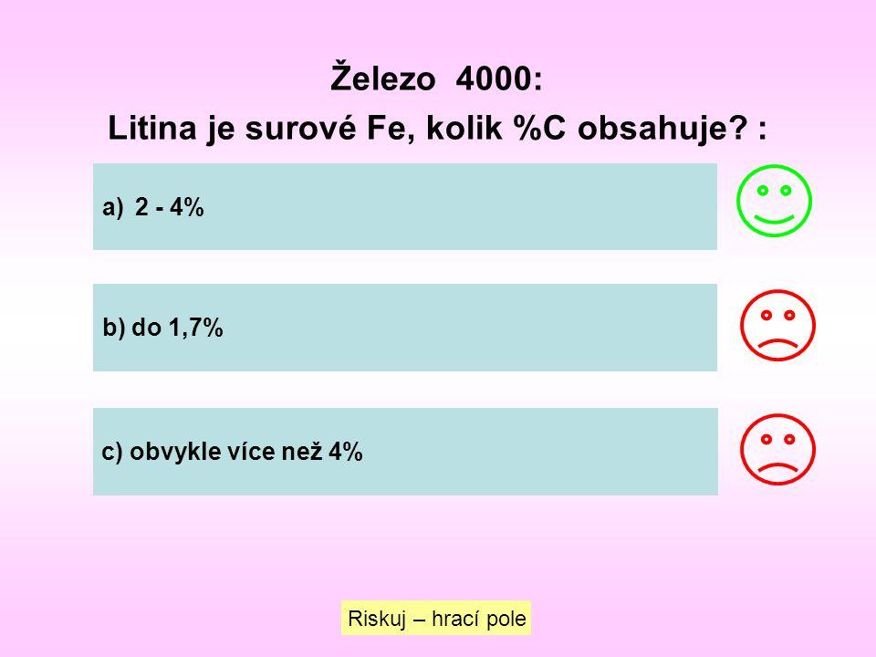 Železo 4000: Litina je surové Fe, kolik %C obsahuje? : a)2 - 4%2 - 4% b) do 1,7% c) obvykle více než 4% Riskuj – hrací pole