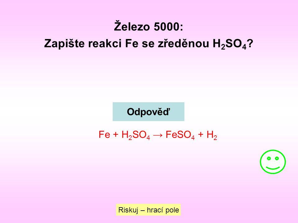 Železo 5000: Zapište reakci Fe se zředěnou H 2 SO 4 ? Riskuj – hrací pole Odpověď Fe + H 2 SO 4 → FeSO 4 + H 2