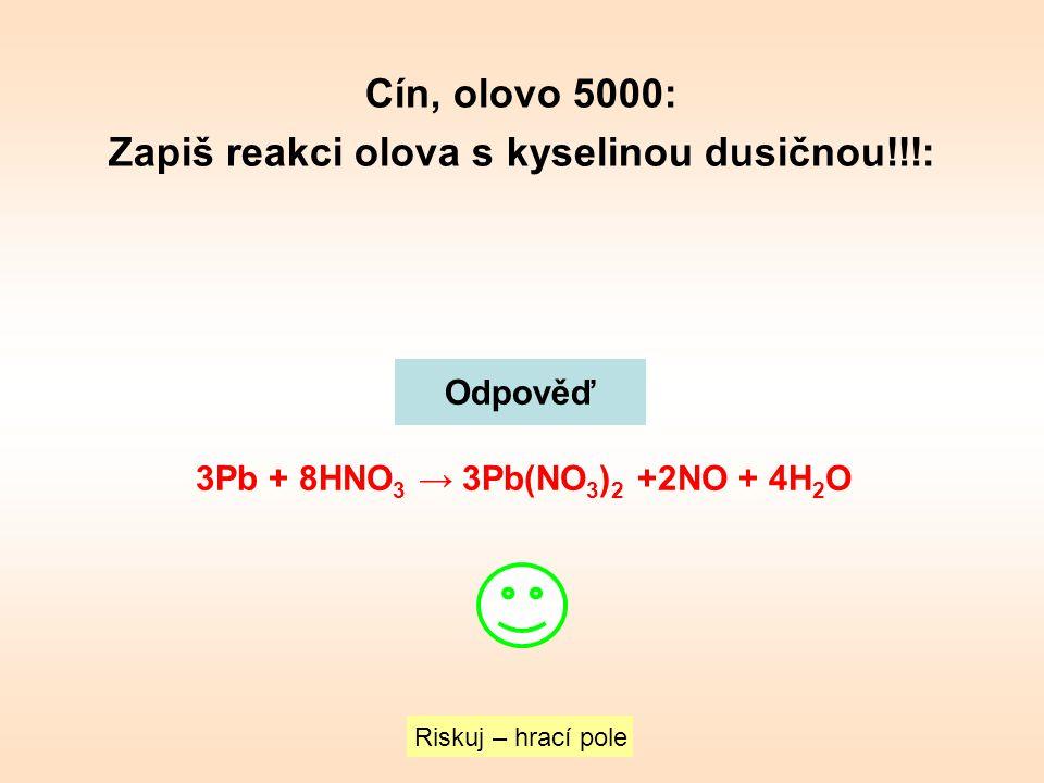 Cín, olovo 5000: Zapiš reakci olova s kyselinou dusičnou!!!: Riskuj – hrací pole Odpověď 3Pb + 8HNO 3 → 3Pb(NO 3 ) 2 +2NO + 4H 2 O