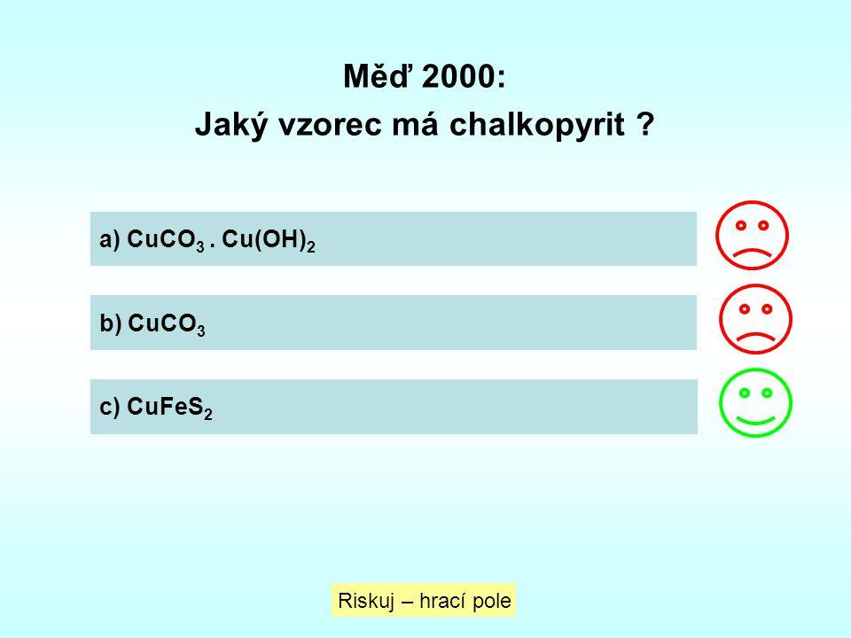 Měď 2000: Jaký vzorec má chalkopyrit ? Riskuj – hrací pole a) CuCO 3. Cu(OH) 2 b) CuCO 3 c) CuFeS 2