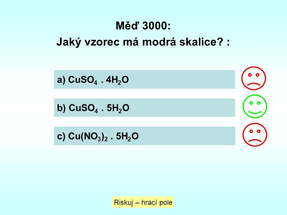 Měď 3000: Jaký vzorec má modrá skalice? : a) CuSO 4. 4H 2 O b) CuSO 4. 5H 2 O c) Cu(NO 3 ) 2. 5H 2 O Riskuj – hrací pole