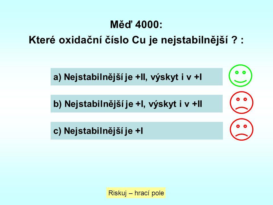 Měď 4000: Které oxidační číslo Cu je nejstabilnější ? : a) Nejstabilnější je +II, výskyt i v +I b) Nejstabilnější je +I, výskyt i v +II c) Nejstabilně