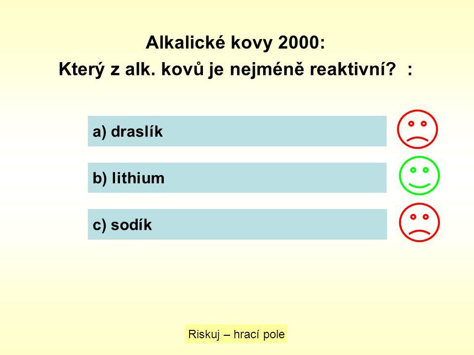 Alkalické kovy 2000: Který z alk. kovů je nejméně reaktivní? : Riskuj – hrací pole a) draslík b) lithium c) sodík