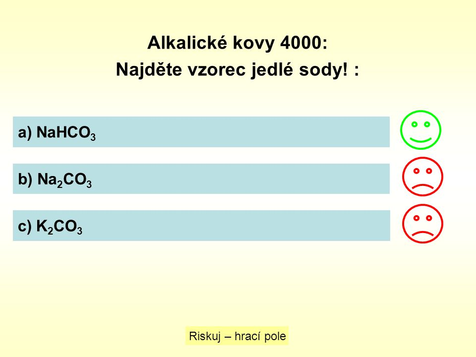 Alkalické kovy 4000: Najděte vzorec jedlé sody! : a) NaHCO 3 b) Na 2 CO 3 c) K 2 CO 3 Riskuj – hrací pole