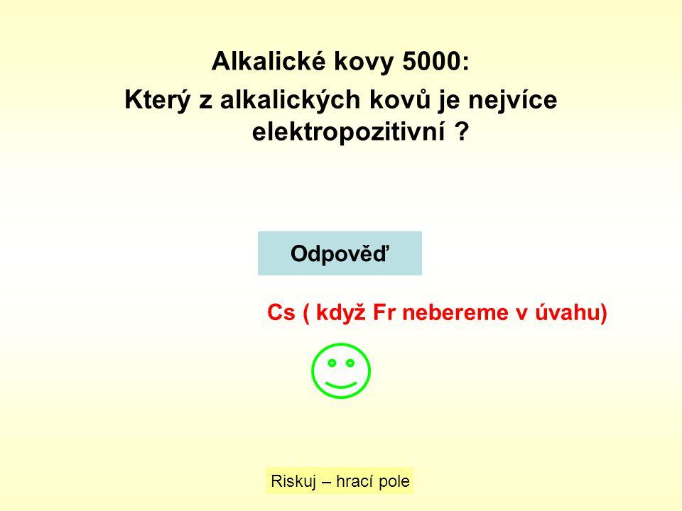 Alkalické kovy 5000: Který z alkalických kovů je nejvíce elektropozitivní ? Odpověď Riskuj – hrací pole Cs ( když Fr nebereme v úvahu)