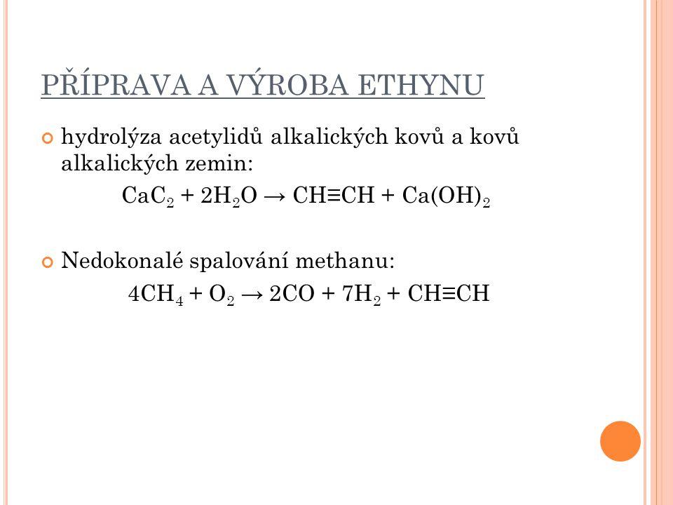 PŘÍPRAVA A VÝROBA ETHYNU hydrolýza acetylidů alkalických kovů a kovů alkalických zemin: CaC 2 + 2H 2 O → CH≡CH + Ca(OH) 2 Nedokonalé spalování methanu