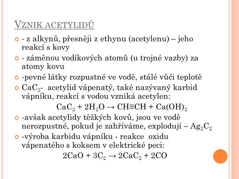 V ZNIK ACETYLIDŮ - z alkynů, přesněji z ethynu (acetylenu) – jeho reakcí s kovy - záměnou vodíkových atomů (u trojné vazby) za atomy kovu -pevné látky