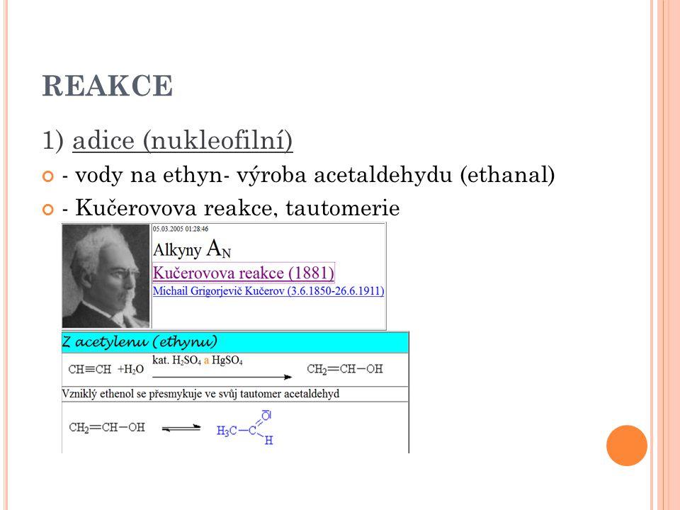 REAKCE 1) adice (nukleofilní) - vody na ethyn- výroba acetaldehydu (ethanal) - Kučerovova reakce, tautomerie