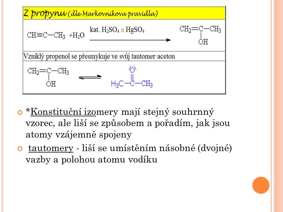 *Konstituční izomery mají stejný souhrnný vzorec, ale liší se způsobem a pořadím, jak jsou atomy vzájemně spojeny tautomery - liší se umístěním násobn
