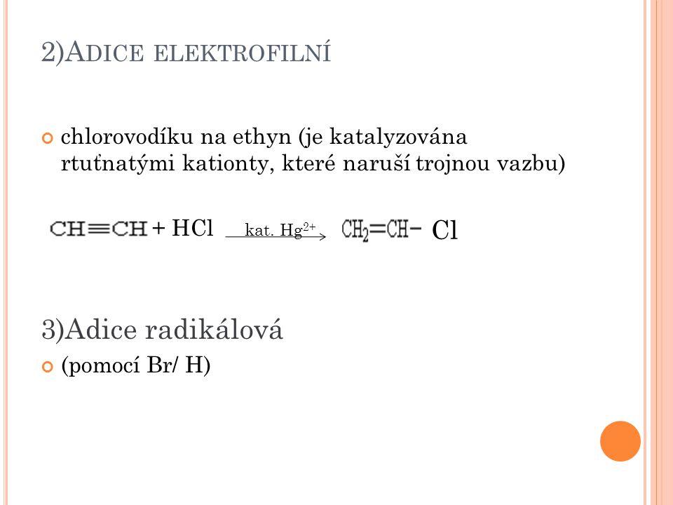 2)A DICE ELEKTROFILNÍ chlorovodíku na ethyn (je katalyzována rtuťnatými kationty, které naruší trojnou vazbu) + HCl kat. Hg 2+ 3)Adice radikálová (pom