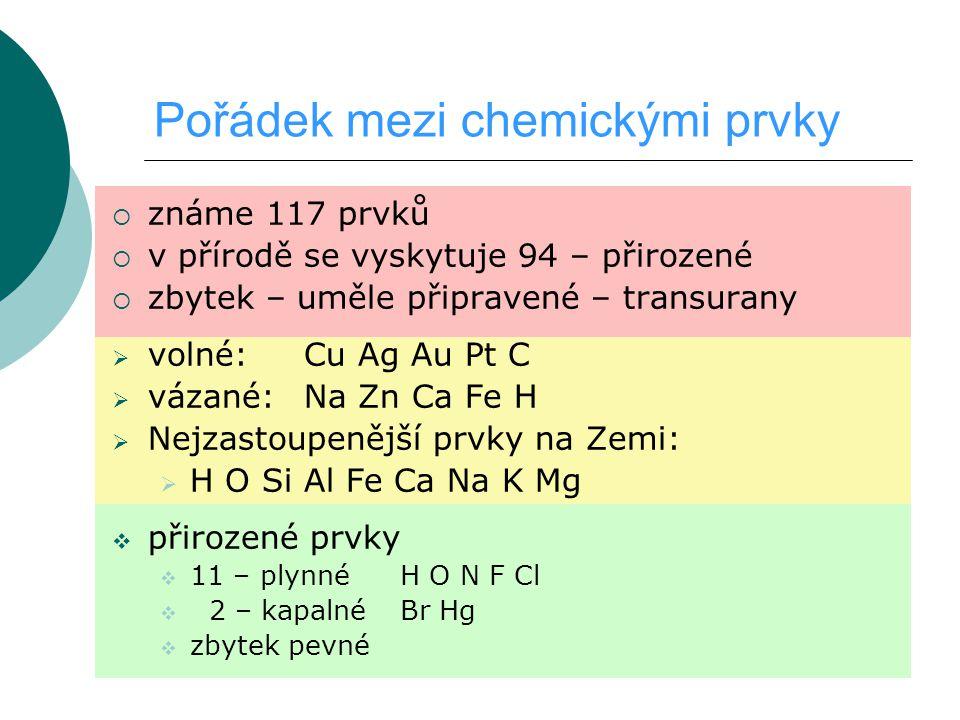 Pořádek mezi chemickými prvky  známe 117 prvků  v přírodě se vyskytuje 94 – přirozené  zbytek – uměle připravené – transurany  volné: Cu Ag Au Pt C  vázané:Na Zn Ca Fe H  Nejzastoupenější prvky na Zemi:  H O Si Al Fe Ca Na K Mg  přirozené prvky  11 – plynnéH O N F Cl  2 – kapalnéBr Hg  zbytek pevné