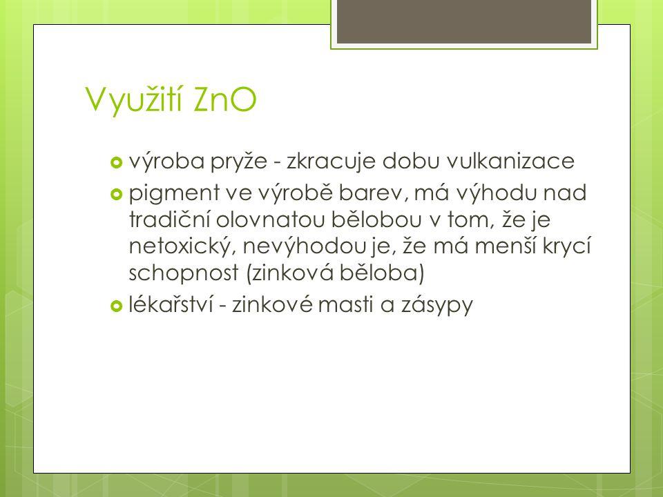 Využití ZnO  výroba pryže - zkracuje dobu vulkanizace  pigment ve výrobě barev, má výhodu nad tradiční olovnatou bělobou v tom, že je netoxický, nevýhodou je, že má menší krycí schopnost (zinková běloba)  lékařství - zinkové masti a zásypy