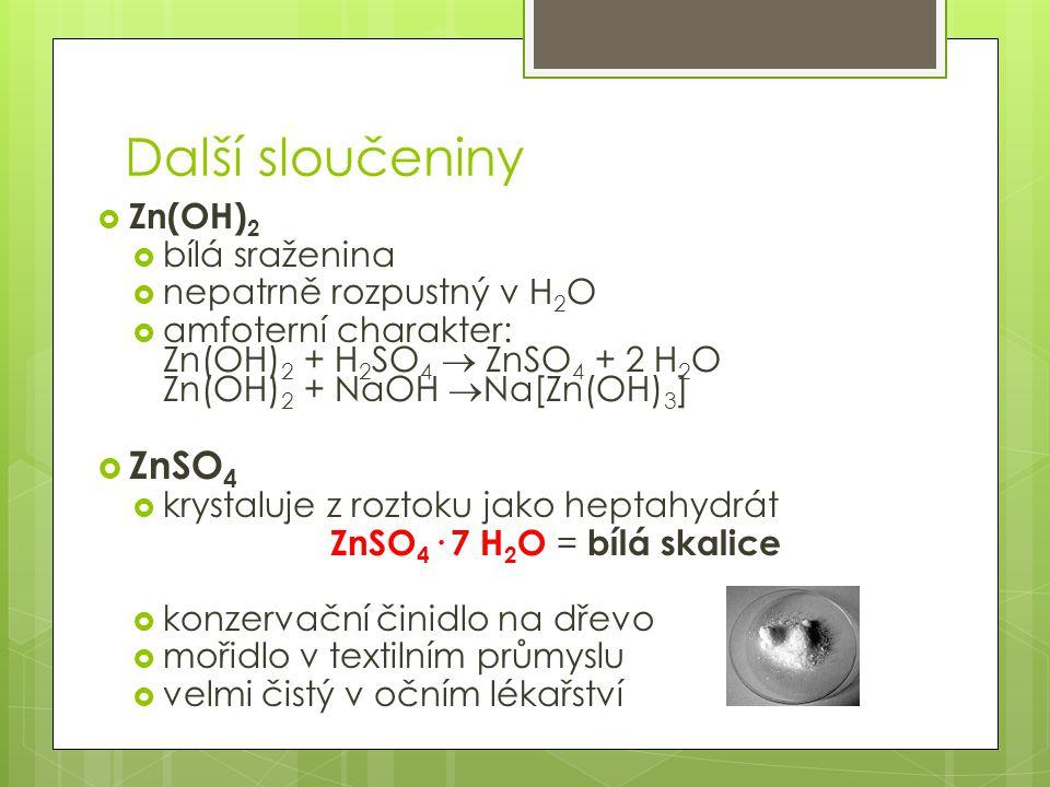 Další sloučeniny  Zn(OH) 2  bílá sraženina  nepatrně rozpustný v H 2 O  amfoterní charakter: Zn(OH) 2 + H 2 SO 4  ZnSO 4 + 2 H 2 O Zn(OH) 2 + NaOH  Na[Zn(OH) 3 ]  ZnSO 4  krystaluje z roztoku jako heptahydrát ZnSO 4 · 7 H 2 O = bílá skalice  konzervační činidlo na dřevo  mořidlo v textilním průmyslu  velmi čistý v očním lékařství