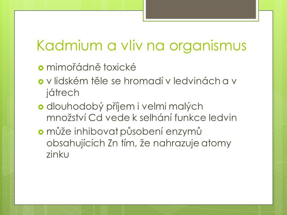Kadmium a vliv na organismus  mimořádně toxické  v lidském těle se hromadí v ledvinách a v játrech  dlouhodobý příjem i velmi malých množství Cd vede k selhání funkce ledvin  může inhibovat působení enzymů obsahujících Zn tím, že nahrazuje atomy zinku