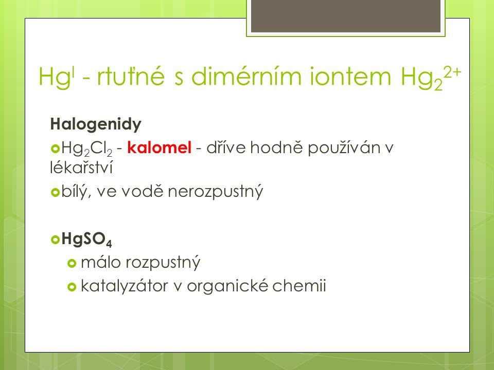 Hg I - rtuťné s dimérním iontem Hg 2 2+ Halogenidy  Hg 2 Cl 2 - kalomel - dříve hodně používán v lékařství  bílý, ve vodě nerozpustný  HgSO 4  málo rozpustný  katalyzátor v organické chemii