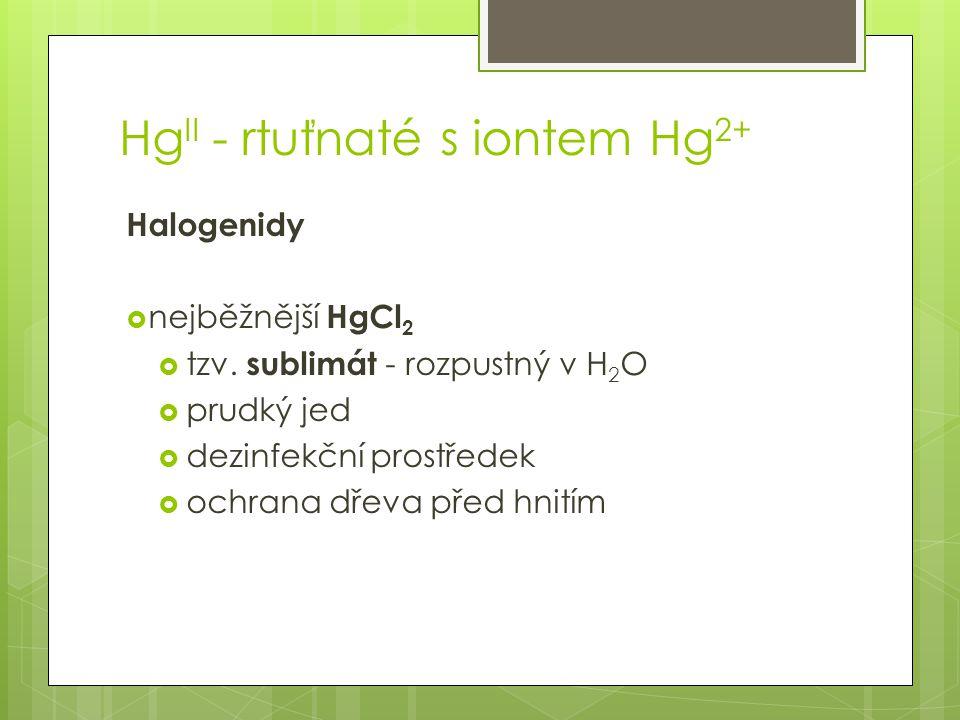 Hg II - rtuťnaté s iontem Hg 2+ Halogenidy  nejběžnější HgCl 2  tzv.
