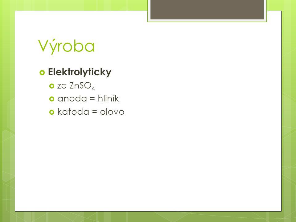 Výroba  Elektrolyticky  ze ZnSO 4  anoda = hliník  katoda = olovo