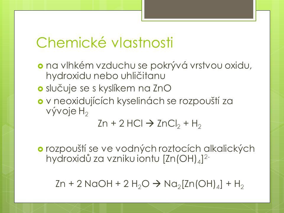 Chemické vlastnosti  na vlhkém vzduchu se pokrývá vrstvou oxidu, hydroxidu nebo uhličitanu  slučuje se s kyslíkem na ZnO  v neoxidujících kyselinách se rozpouští za vývoje H 2 Zn + 2 HCl  ZnCl 2 + H 2  rozpouští se ve vodných roztocích alkalických hydroxidů za vzniku iontu [Zn(OH) 4 ] 2- Zn + 2 NaOH + 2 H 2 O  Na 2 [Zn(OH) 4 ] + H 2