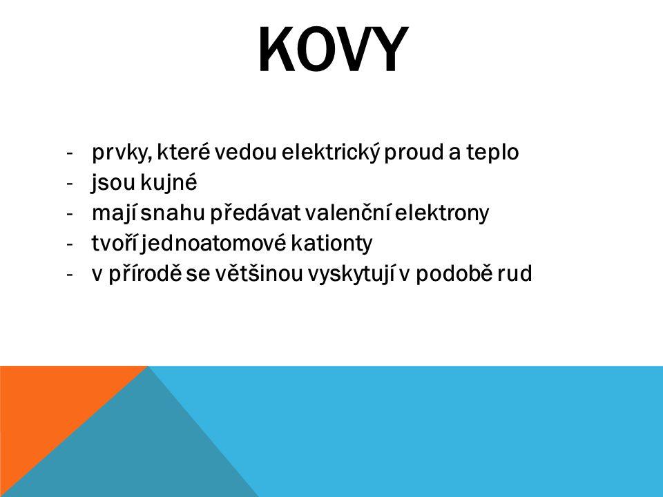 KOVY -prvky, které vedou elektrický proud a teplo -jsou kujné -mají snahu předávat valenční elektrony -tvoří jednoatomové kationty -v přírodě se větši