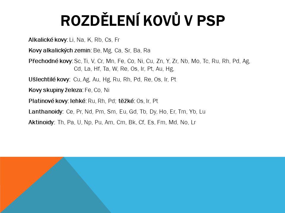 ROZDĚLENÍ KOVŮ V PSP Alkalické kovy: Li, Na, K, Rb, Cs, Fr Kovy alkalických zemin: Be, Mg, Ca, Sr, Ba, Ra Přechodné kovy: Sc, Ti, V, Cr, Mn, Fe, Co, N