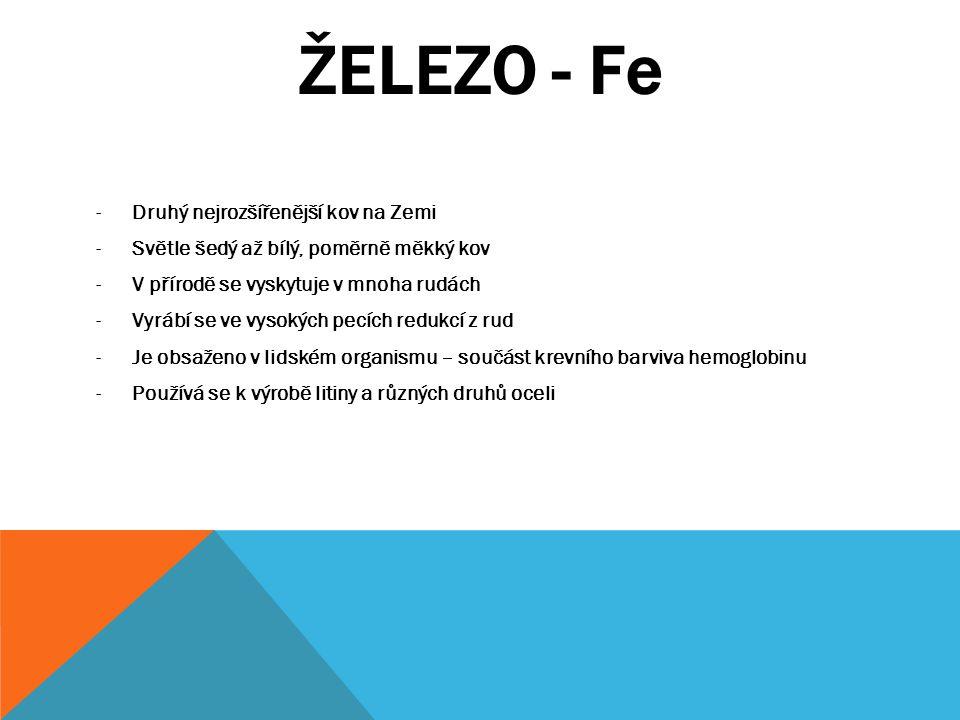 ŽELEZO - Fe -Druhý nejrozšířenější kov na Zemi -Světle šedý až bílý, poměrně měkký kov -V přírodě se vyskytuje v mnoha rudách -Vyrábí se ve vysokých p