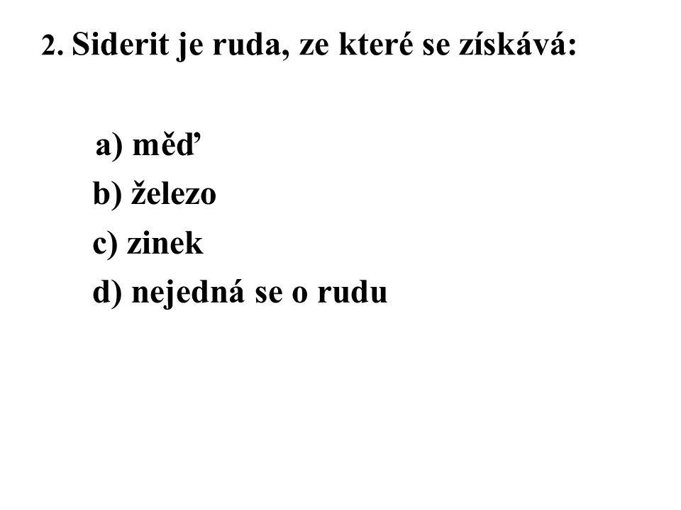 2. Siderit je ruda, ze které se získává: a) měď b) železo c) zinek d) nejedná se o rudu