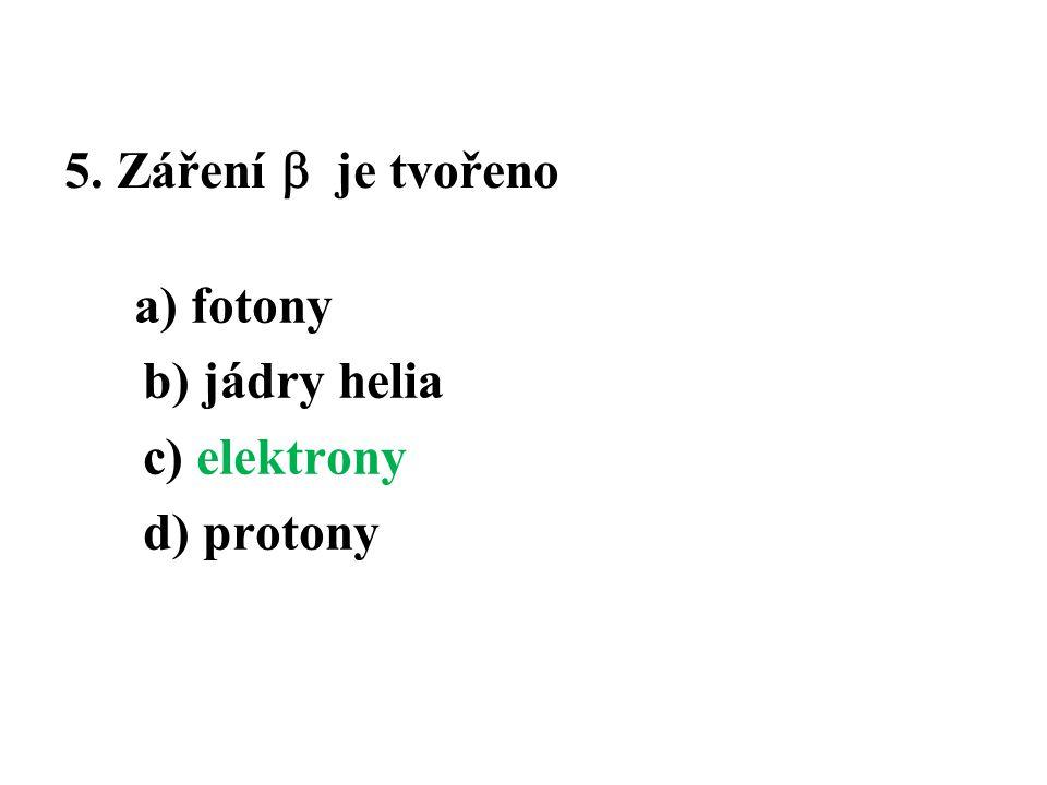 5. Záření  je tvořeno a) fotony b) jádry helia c) elektrony d) protony