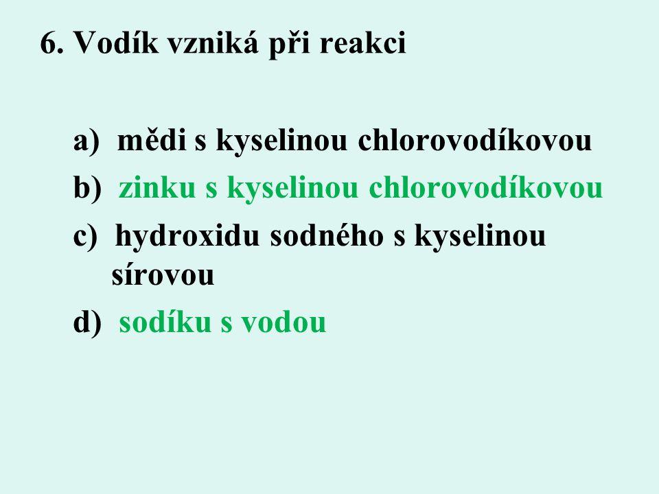 6. Vodík vzniká při reakci a) mědi s kyselinou chlorovodíkovou b) zinku s kyselinou chlorovodíkovou c) hydroxidu sodného s kyselinou sírovou d) sodíku