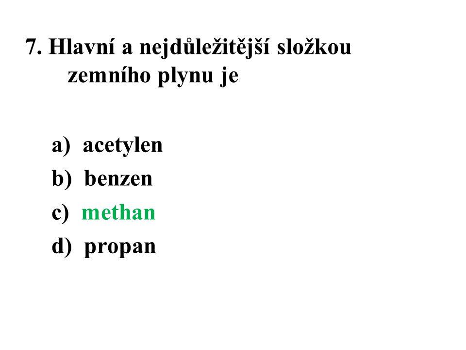 7. Hlavní a nejdůležitější složkou zemního plynu je a) acetylen b) benzen c) methan d) propan