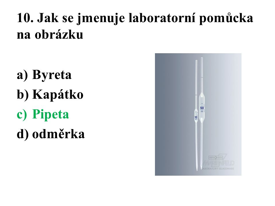 10. Jak se jmenuje laboratorní pomůcka na obrázku a)Byreta b)Kapátko c)Pipeta d)odměrka