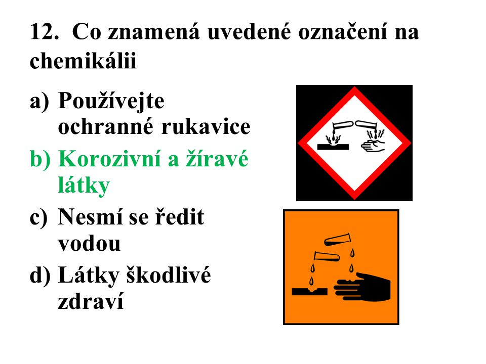 12. Co znamená uvedené označení na chemikálii a)Používejte ochranné rukavice b)Korozivní a žíravé látky c)Nesmí se ředit vodou d)Látky škodlivé zdraví