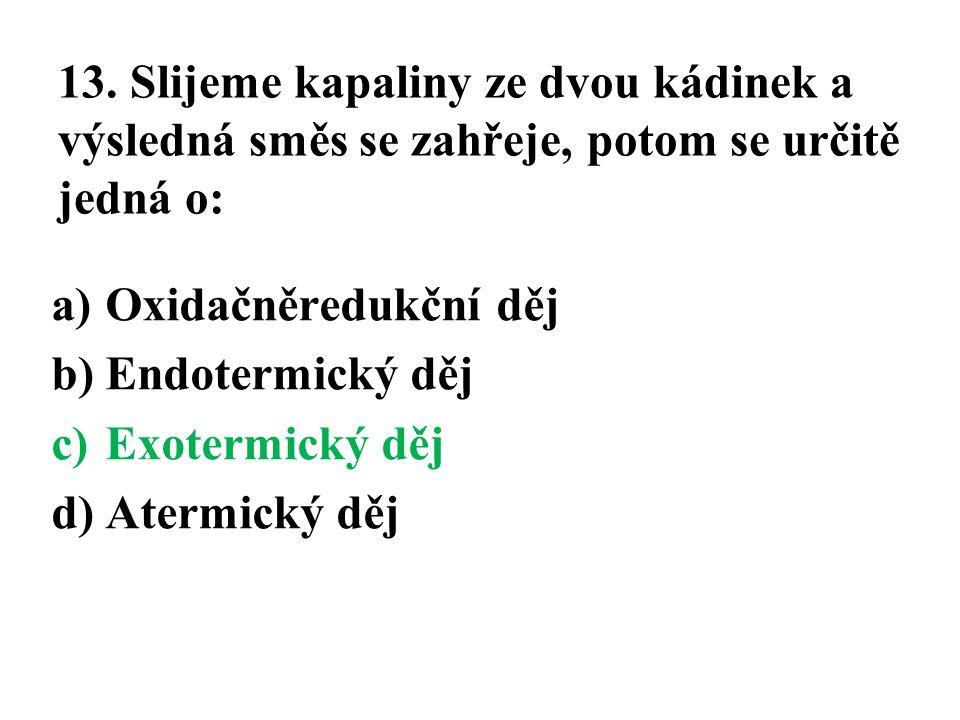13. Slijeme kapaliny ze dvou kádinek a výsledná směs se zahřeje, potom se určitě jedná o: a)Oxidačněredukční děj b)Endotermický děj c)Exotermický děj