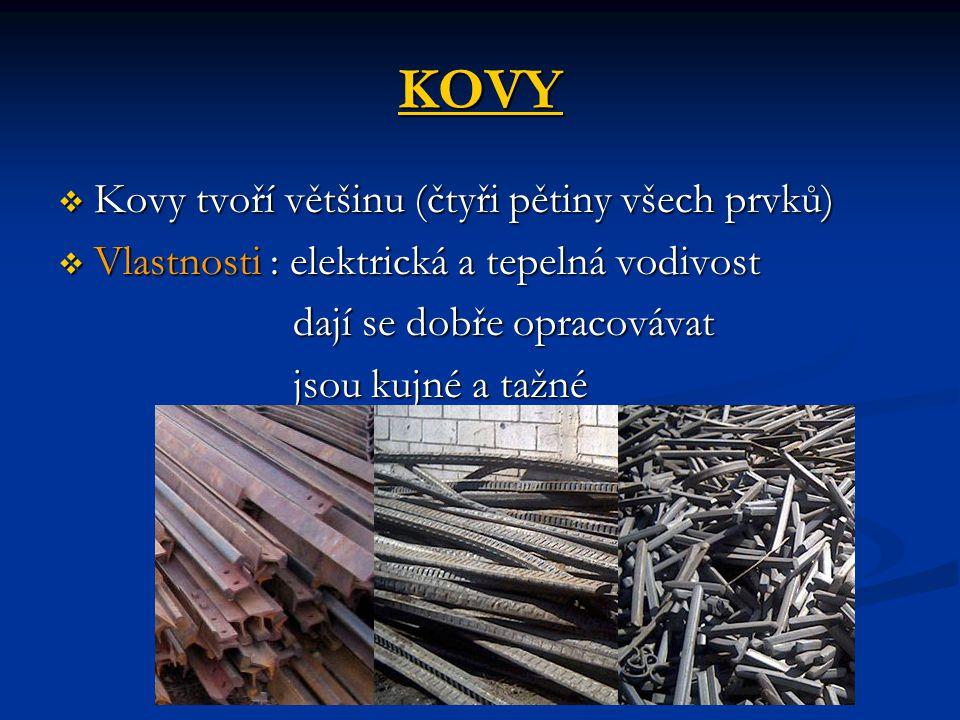 KOVY  Kovy tvoří většinu (čtyři pětiny všech prvků)  Vlastnosti : elektrická a tepelná vodivost dají se dobře opracovávat dají se dobře opracovávat jsou kujné a tažné jsou kujné a tažné